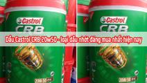 Dầu Castrol CRB 20w50 - loại dầu nhớt đáng mua nhất hiện nay