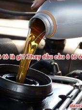 Dầu cầu ô tô là gì? Thay dầu cầu ô tô ở đâu tốt?